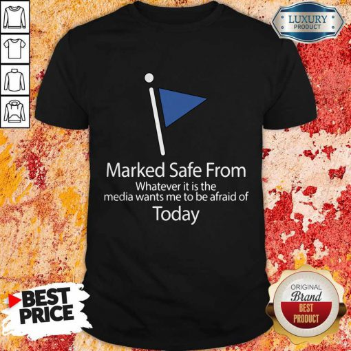 Marked Safe From Whatever It Is The Media Wants Me To Be Afraid Of Today Shirt