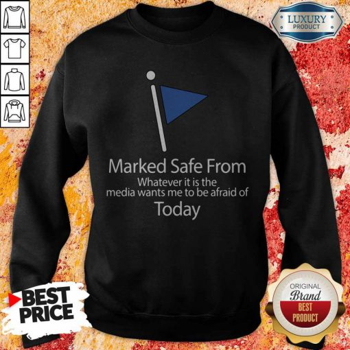 Marked Safe From Whatever It Is The Media Wants Me To Be Afraid Of Today Sweatshirt