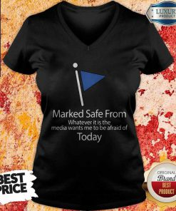 Marked Safe From Whatever It Is The Media Wants Me To Be Afraid Of Today V-neck