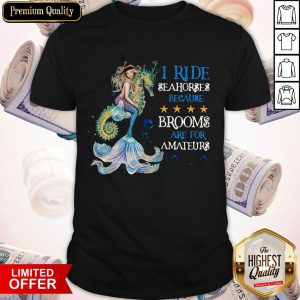 Mermaid I Ride Seahorses Because Brooms Are For Amateurs Shirt