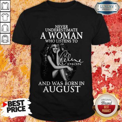 Never Underestimate A Woman Who Listens To Celine Dion And Was Born In August Shirt