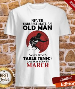 Never Underestimate An Old Man Who Loves Table Tennis And Was Born In March Shirt
