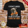 Pug I Don't Need Cool Dog Your Attitude I Have My Own Shirt