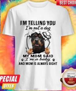 Rottweiler I'm Telling You I'm Not A Dog My Mom Said I'm A Baby And Mom Is Always Right Shirt