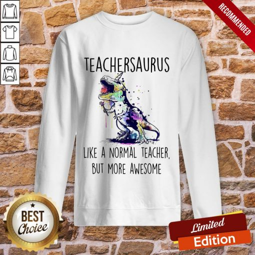 Teachersaurus Like A Normal Teacher But More Awesome Sweatshirt