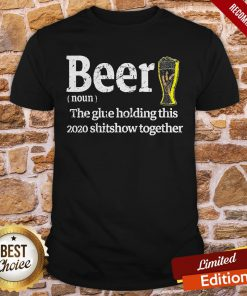 Beer Noun Glue Holding This 2020 Shitshow Together Shirt