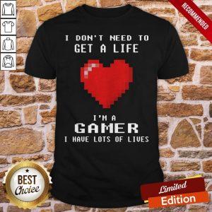 Capture I Don't I Need To Get A Life I'm A Gamer I Have Lots Of Lives Shirt