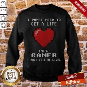 Capture I Don't I Need To Get A Life I'm A Gamer I Have Lots Of Lives Sweatshirt