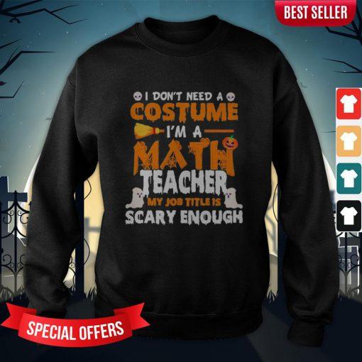 I Don't Need A Costume I'm A Math Teacher My Job Title Is Scary Enough Halloween Sweatshirt