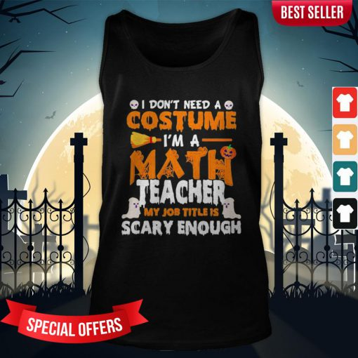 I Don't Need A Costume I'm A Math Teacher My Job Title Is Scary Enough Halloween Tank-Top