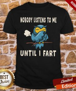 Nobody Listens To Me Until I Fart Shirt