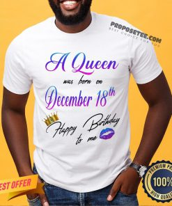 A Queen Was Born On December 18th Happy Birthday To Me Lip Crown Shirt- Design By Proposetees.com
