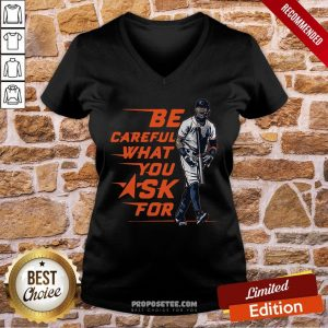 Be Careful What You Ask For V-neck- Design By Proposetees.com