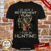 Deer I Do Have A Retirement Plan I Plan On Hunting Shirt- Design By Proposetees.com