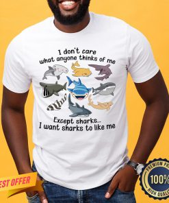 Funny I Don't Care What Anyone Thinks Of Me Except Sharks I Want Sharks To Like Me Shirt- Design By Proposetees.com