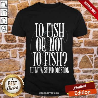 Good To Fish Or Not To Fish What A Stupid Question Shirt- Design By Proposetees.com