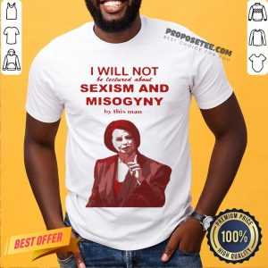 I Will Not Be Lectured About Sexism And Misogyny By This Man Shirt- Design By Proposetees.com