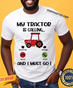 My Tractor Is Calling And I Must Go Shirt- Design By Proposetees.com