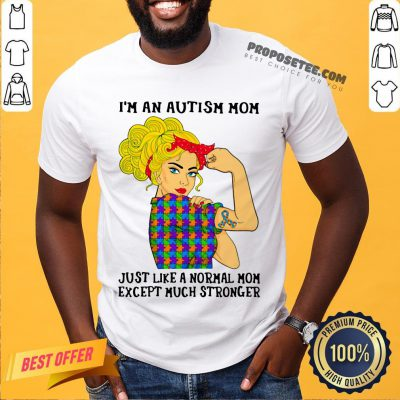 Official Girl I'm An Autism Mom Just Like A Normal Mom Except Much Stronger Shirt- Design By Proposetees.com