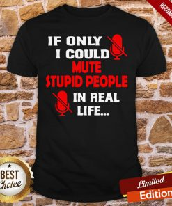 Premium If Only I Could Mute Stupid People In Real Life Shirt- Design By Proposetees.com