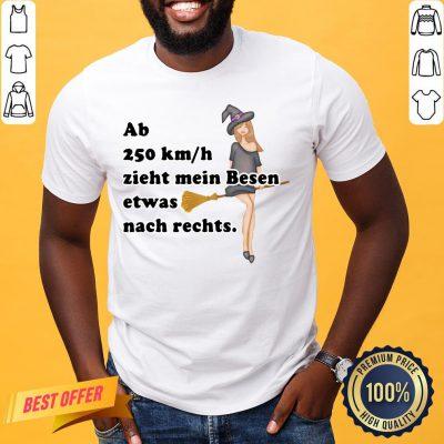 Pretty Ab 250kmh Zieht Mein Besen Etwas Nach Rechts Shirt- Design By Proposetees.com