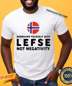 Surround Yourself With Lefse Not Negativity Shirt- Design By Proposetees.com