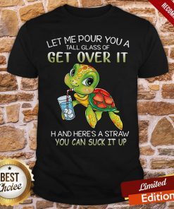 Turtle Let Me Pour You A Tall Glass Of Get Over It Oh And Here's A Straw So You Can Suck It Up Shirt