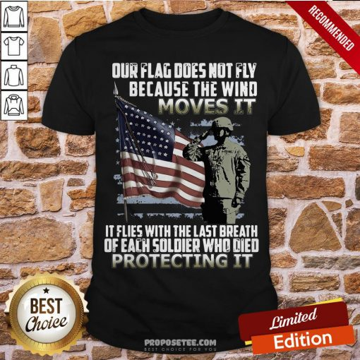 Veteran American Flag Our Flag Does Not Fly Because The Wind Moves It Protecting It Shirt- Design By Proposetees.com