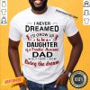 Good I Never Dreamed I'd Grow Up Daughter Of A Freakin' Awesome Dad Shirt-Design By Proposetees.com