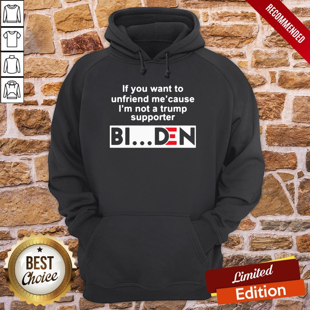 Good If You Want To Unfriends Me Cause I'm Not A Trump Supporter Biden Hoodie- Design By Proposetees.com
