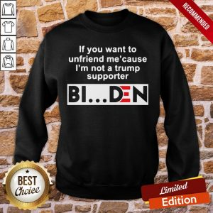 Good If You Want To Unfriends Me Cause I'm Not A Trump Supporter Biden Sweatshirt- Design By Proposetees.com