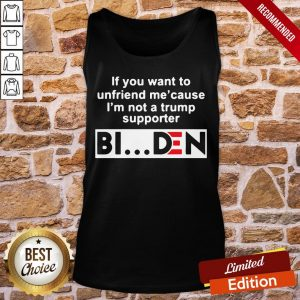 Good If You Want To Unfriends Me Cause I'm Not A Trump Supporter Biden Tank-Top- Design By Proposetees.com