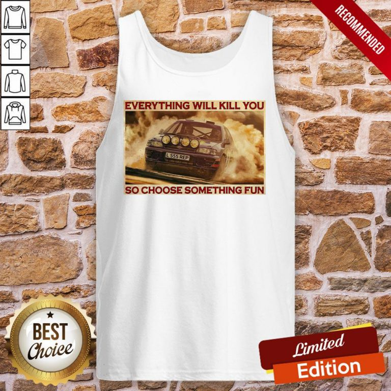 Good Rally Car Everything Will Kill You So Choose Something Fun Horizontal Tank-Top- Design By Proposetees.com