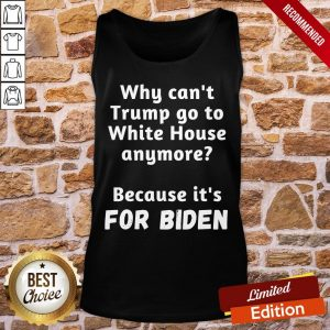 Good Why Can't Trump Go To White House Anymore Because It's For Biden Tank-Top- Design By Proposetees.com