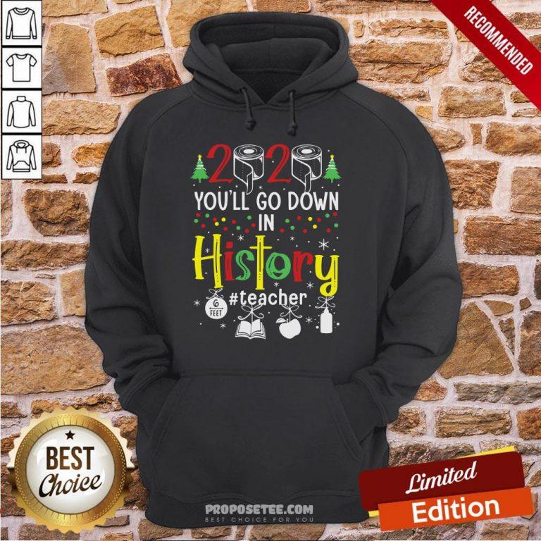 Original 2020 You'll Go Down In History Teacher 6 Feet Christmas Hoodie- Design By Proposetees.com