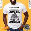 Original I Asked God For A Woman Who Will Always Love Me He Sent Me My Grandma Shirt- Design By Proposetees.com