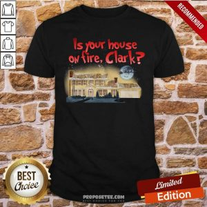 Is Your House On Fire Clark Christmas Vacation Shirt-Design By Proposetees.com