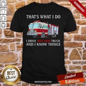 That's What I Do I Drive Wee Woo Truck And I Know Things Shirt-Design By Proposetees.com