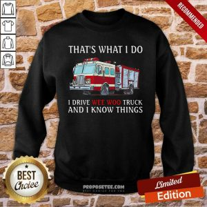 That's What I Do I Drive Wee Woo Truck And I Know Things Sweatshirt-Design By Proposetees.com Good That's What I Do I Drive Wee Woo Truck And I Know Things Sweatshirt