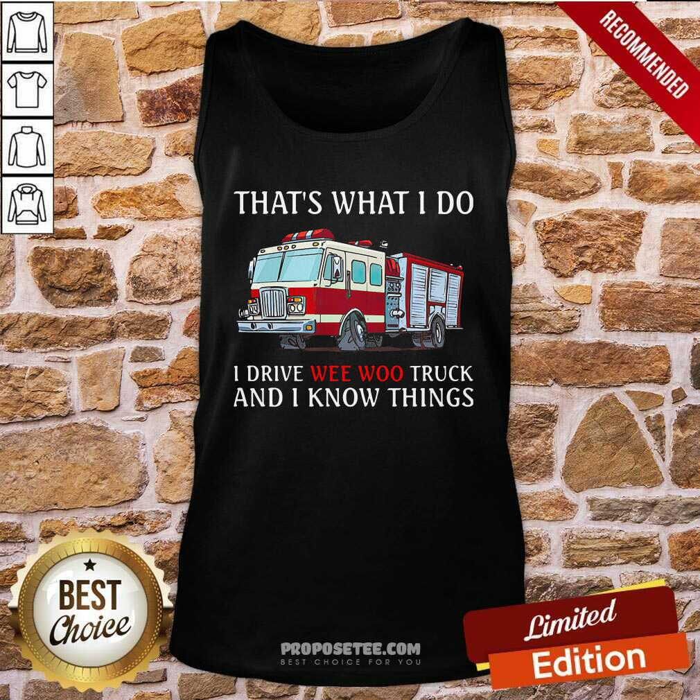 That's What I Do I Drive Wee Woo Truck And I Know Things Tank Top-Design By Proposetees.com