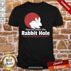 How Far Down The Rabbit Hole Are You Prepared To Go Shirt-Design By Proposetees.com