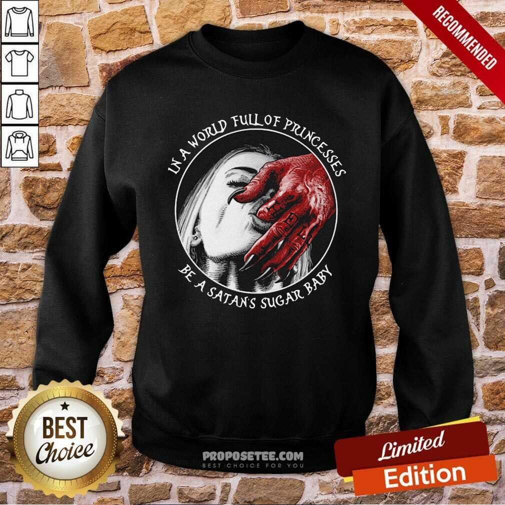 In A World Full Of Princesses Be A Satans Sugar Baby Sweatshirt-Design By Proposetees.com