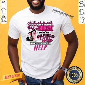 You Don't Have To Be Crazy To Be An Oilfield Wife But It Sure Does Help Shirt-Design By Proposetees.com