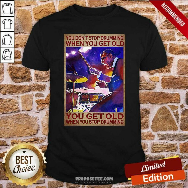 You DonT Stop Drumming When You Get Old You Get Old When You Stop Drumming Shirt-Design By Proposetees.com