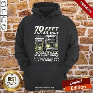 70 Feet And 40 Tons Makes A Hell Of A Suppository Give Us Room Or It's Going Hoodie-Design By Proposetees.com