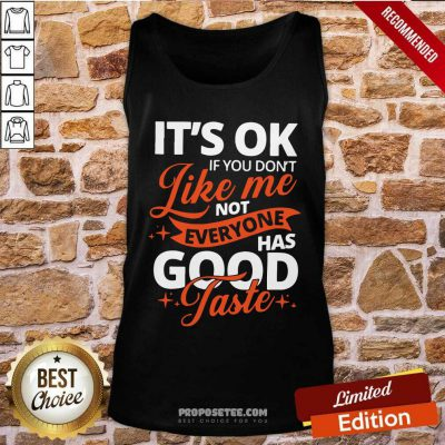 It's Ok If You Don't Like Me Not Everyone Has Good Taste Tank Top-Design By Proposetees.com