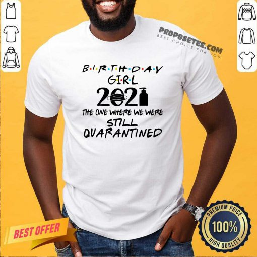 Birthday Girl 2021 The One Where We Were Still Quarantined Shirt- Design By Proposetees.com