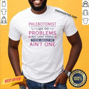 Phlebotomist I Got 99 Problems But What People Think Anout Me Ain't One Quote Shirt
