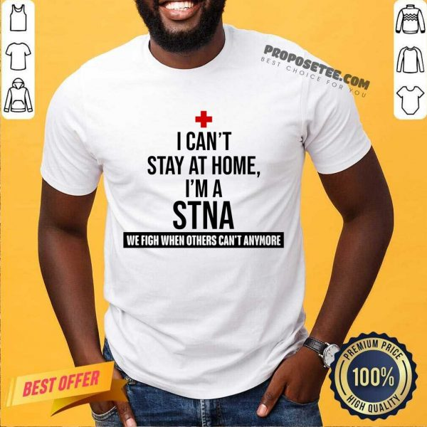 Fantastic I Cant Stay At Home Im A STNA Nurse Shirt