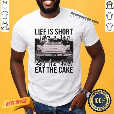 Life Is Short Take A Trip Buy The Shoes Eat The Cake Shirt